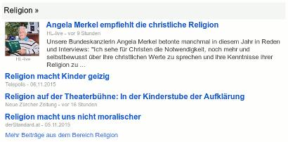 Schlagzeilen aus Google News von heute: 'Angela Merkel empfieht die christliche Religion', 'Religion macht Kinder geizig', 'Religion auf der Theaterbühne: In der Kinderstube der Aufklärung' und 'Religion macht uns nicht moralischer'.