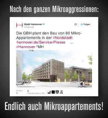 Nach den ganzen Mikroaggressionen: -- Tweet der Stadt Hannover @hannover: Die GBH plant den Bau von 80 Mikroappartements in der Nordstadt: Link auf die Pressemeldung #Hannover ^MH -- Endlich auch Mikroappartements!