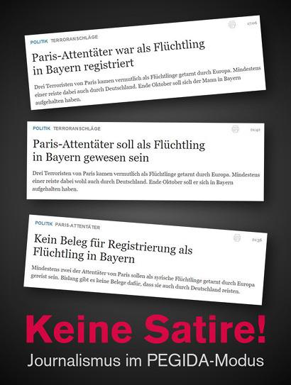 Drei Titel auf der Website der springerschen Welt im Verlaufe dreier Stunden: 1. 'Paris-Attentäter war als Flüchtling in Bayern registriert', 2. 'Paris-Attentäter soll als Flüchtling in Bayern gewesen sein', 3. 'Kein Beleg für Registrierung als Flüchtling in Bayern'. -- Darunter der Text: 'Keine Satire! Journalismus im PEGIDA-Modus'.