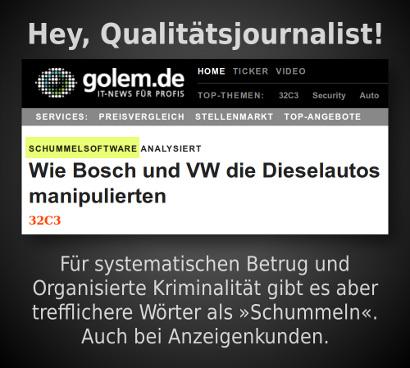 Schlagzeile Golem.de -- Schummelsoftware analysiert: Wie Bosch und VW die Dieselautos manipulierten -- Hey, Qualitätsjournalist! Für systematischen Betrug und Organisierte Kriminaliät gibt es aber trefflichere Wörter als Schummeln. Auch bei Anzeigenkunden.