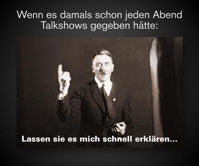 Wenn es damals schon jeden Abend Talkshows gegeben hätte -- Bild von Adolf Hitler, der beim Sprechen mit relativ freundlichen Gesichtsausdruck mit dem Zeigefinger der rechten Hand nach oben zeigt, darunter der Text: 'Lassen sie es mich schnell erklären...'