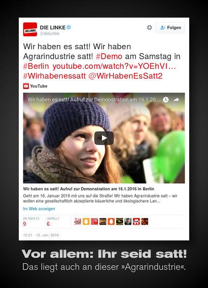Tweet von @dieLinke: »Wir haben es satt! Wir haben Agrarindustrie satt! #Demo am Samstag in #Berlin (Link auf YouTube-Video) #Wirhabenessatt @WirHabenEsSatt2« -- Dazu der Text: »Vor allem: Ihr seid satt! Das liegt auch an dieser 'Agrarindustrie'.«