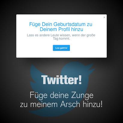 Screenshot Meldung von Twitter: Füge dein Geburtsdatum zu Deinem Profil hinzu -- Lass es andere Leute wissen, wenn der große Tag kommt. -- Darunter der Text: Twitter! Füge deine Zunge zu meinem Arsch hinzu!