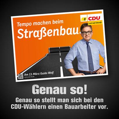 Wahlplakte der CDU Baden-Württemberg zum Landtagswahlkampf 2016. Vor einer Straße, die wie ein Teppich ausgerollt wird, steht der Spitzenkandidat Guido Wolf in Hemd mit Schlips und leicht hochgekrempelten Ärmeln mit seiner aufgedunsenen Bürokratenfresse, die durch keinerlei körperliche Arbeit belastet wurde. Dazu der Claim: 'Tempo machen beim Straßenbau' -- Mein Text darunter: 'Genau so stellt man sich bei den CDU-Wählern einen Bauarbeiter vor.'