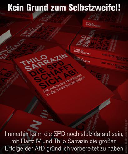 Das Bild zeigt Bücher mit einem Bucheinband, der dem Buch von Thilo Sarrazin 'Deutschland schafft sich ab' nachempfunden ist. Allerdings lautet der Text 'Thilo Sarrazin: Die SPD schafft sich ab. Mit politischer Beliebigkeit in die Bedeutungslosigkeit'. Dazu der Text: 'Kein Grund zum Selbstzweifel! Immerhin kann die SPD noch stolz darauf sein, mit Hartz IV und Thilo Sarrazin die großen Erfolge der AfD gründlich vorbereitet zu haben
