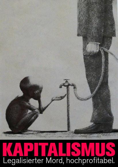 Zeichnung eines halbverhungerten schwarzen Kindes, dass eine zum Betteln ausgestreckte Hand unter einem Wasserhahn hält, aus dem kein Tropfen Wasser kommt. Am Wasserhahn hängt ein Schlauch, und ein Anzugträger, dessen Gesicht außerhalb des Bildes ist, drückt den Schlauch mit seiner Hand zu, dass kein Wasser dadurch fließen kann. Dazu der Text: 'Kapitalismus -- Legalisierter Mord, hochprofitabel'.