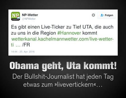 Tweet der Hannoverschen Neuen Presse (Madsack-Verlag) vom 25. April 2016, 14:44 Uhr -- Es gibt einen Live-Ticker zu Tief UTA, die auch zu uns in die Region #Hannover kommt [LINK] /FR -- Dazu der Text: 'Obama geht, Uta kommt! Der Bullshit-Journalist hat jeden Tag etwas zum livevertickern...