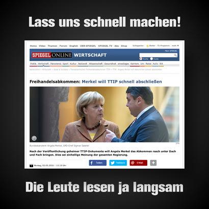 Schlagzeile Spiegel Online -- Freihandelsabkommen: Merkel will TTIP schnell abschließen -- Nach der Veröffentlichung geheimer TTIP-Dokumente will Angela Merkel das Abkommen rasch unter Dach und Fach bringen. Dies sei einhellige Meinung der gesamten Regierung