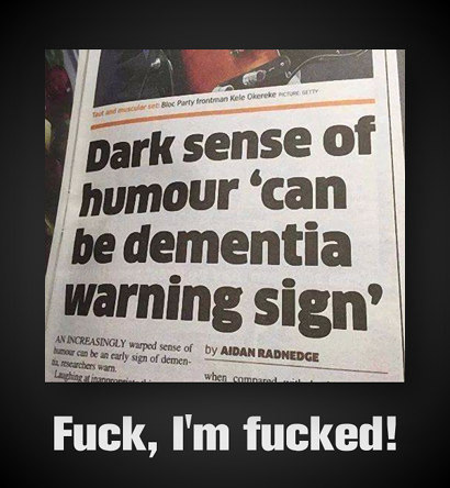 Schlagzeile: 'Dark sense of humour can be dementias warning sign' -- Darunter mein Text: 'Fuck, I am fucked'