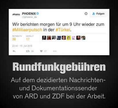 Tweet von @phoenix_de als Screenshot: 'Wir berichten morgen für um 9 Uhr wieder zum #Militaerputsch in der #Türkei.' -- Dazu der Text 'Rundfunkgebühren -- Auf dem dezidierten Nachrichten- und Dokumentationssender von ARD und ZDF bei der Arbeit.'.