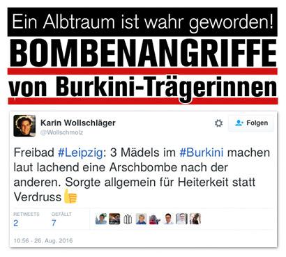 Fetter Schlagzeilentext in der Ästhetik der Bildzeitung: 'Ein Albtraum ist wahr geworden! BOMBENANGRIFFE von Burkini-Trägerinnen' -- Darunter das Zitat eines Tweets von @Wollschmolz: Freibad #Leipzig: 3 Mädels im #Burkini machen laut lachend eine Arschbombe nach der anderen. Sorgte allgemein für Heiterkeit statt Verdruss