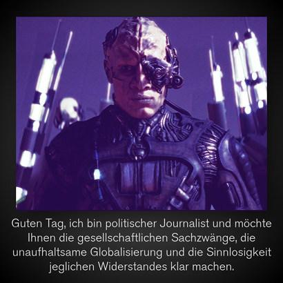 Bild eines Borg aus Star Trek. Darunter der Text: 'Guten Tag, ich bin politischer Journalist und möchte Ihnen die gesellschaftlichen Sachzwänge, die unaufhaltsame Globalisierung und die Sinnlosigkeit jeglichen Widerstandes klar machen'.