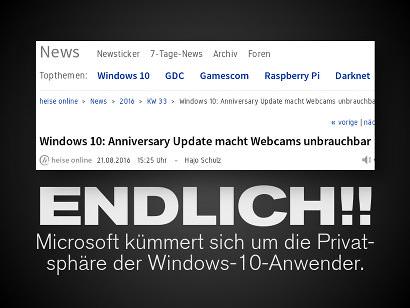 Schlagzeile Heise Online: Windows 10: Anniversary Update macht Webcams unbrauchbar -- Dazu der Text: Endlich!! Microsoft kümmert sich um die Privatsphäre der Windows-10-Anwender.