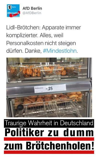 Tweet von @AfDBerlin: Zu einem Foto einer Backwaren-Selbstbedienung in einem Supermarkt der Text: 'Lidl-Brötchen: Apparate immer komplizierter. Alles, weil Personalkosten nicht steigen dürfen. Danke, #Mindestlohn.' -- Darunter mein Text: 'Traurige Wahrheit in Deutschland: Politiker zu dumm zum Brötchenholen!'.