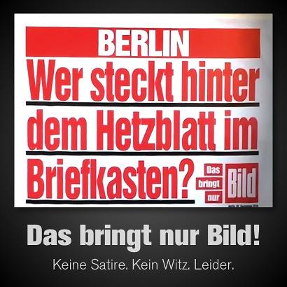 Schlagzeile an einem Werbeaufsteller für die Bildzeitung -- Berlin: Wer steckt hinter dem Hetzblatt im Briefkasten? -- Das bringt nur Bild -- Mein Text darunter: 'Das bringt nur Bild! Keine Satire. Kein Witz. Leider.'.