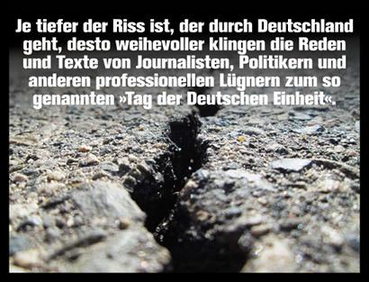 Je tiefer der Riss ist, der durch Deutschland geht, desto weihevoller klingen die Reden und Texte von Journalisten, Politikern und anderen professionellen Lügnern zum so genannten 'Tag der Deutschen Einheit'.