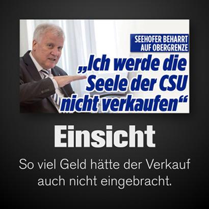 Schlagzeile: Seehofer beharrt auf Obergrenze -- Ich werde die Seele der CSU nicht verkaufen -- Text dazu: Einsicht -- So viel Geld hätte der Verkauf auch nicht eingebracht.