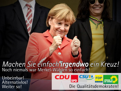Bild einer leicht debil grinsenden, daumendrückenden Angela Merkel, dazu der Text: Machen sie einfach irgendwo ein Kreuz! Noch niemals war Merkel-Wählen so einfach! Unbeirrbar! Alternativlos! Weiter so! CDU, SPD, CSU, FDP, Bündnis 90 / Die Grünen. Die Qualitätsdemokraten!