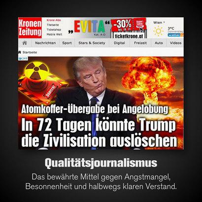 Schlagzeile der Kronen Zeitung (aus Österreich) -- Atomkoffer-Übergabe bei Angelobung -- In 72 Tagen könnte Trump die Zivilisation auslöschen -- Dazu mein Text: 'Qualitätsjournalismus: Das bewährte Mittel gegen Angstmangel, Besonnenheit und halbwegs klaren Verstand'.