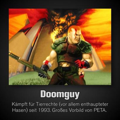 Doomguy -- Kämpft für Tierrechte (vor allem enthaupteter Hasen) seit 1993. Großes Vorbild von PETA.