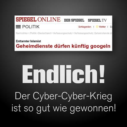 Schlagzeile Spiegel Online -- Enttarnter Islamist: Geheimdienste dürfen künftig googeln -- Dazu mein Text: Endlich! Der Cyber-Cyber-Krieg ist so gut wie gewonnen!