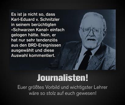Es ist ja nicht so, dass Karl-Eduard v. Schnitzler in seinem berüchtigten »Schwarzen Kanal« einfach gelogen hätte. Nein, er ha nur sehr tendenziös aus den BRD-Ereignissen ausgewählt und diese Auswahl kommentiert. -- Journalisten! -- Euer größtes Vorbild und wichtigster Lehrer wäre so stolz auf euch gewesen!
