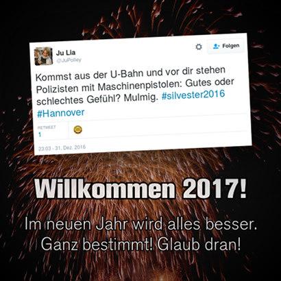 Tweet von @JuPolley: 'Kommst aus der U-Bahn und vor dir stehen Polizisten mit Maschinenpistolen: Gutes oder schlechtes Gefühl? Mulmig. #silvester2016 #Hannover' -- Darunter mein Text: 'Willkommen 2017! Im neuen Jahr wird alles besser. Ganz bestimmt! Glaub dran!