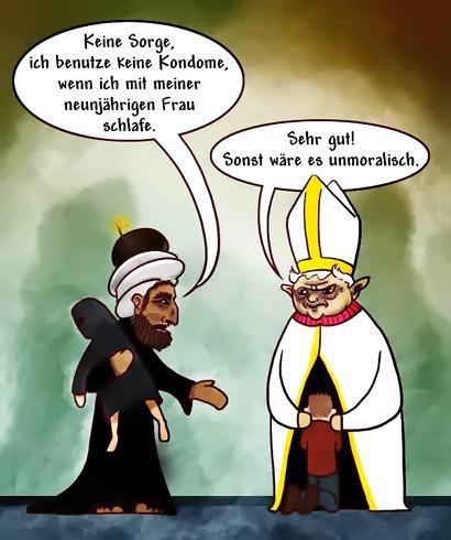 Ein Papst und ein islamischer Gelehrter. Der islamische Gelehrte sagt: 'Keine Sorge, ich benutze keine Kondome, wenn ich mit meiner neunjährigen Frau schlafe.', und der Papst antwortet: 'Sehr gut! Sonst wäre es unmoralisch.'.