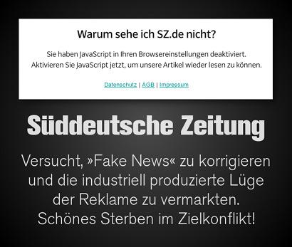 Screenshot von der Website der Süddeutschen Zeitung: 'Warum sehe ich SZ.de nicht? Sie haben Javascript in ihren Browsereinstellungen deaktiviert. Aktivieren sie Javascript jetzt, um unsere Artikel wieder lesen zu können.' -- Dazu mein Text: Süddeutsche Zeitung -- Versucht, Fake News zu korrigieren und die industriell produzierte Lüge der Reklame zu vermarkten. Schönes Sterben im Zielkonflikt!