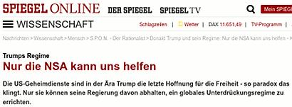 Spiegel Online -- Wissenschaft --  Trumps Regime -- Nur die NSA kann uns helfen -- Die US-Geheimdienste sind in der Ära Trump die letzte Hoffnung für die Freiheit - so paradox das klingt. Nur sie können seine Regierung davon abhalten, ein globales Unterdrückungsregime zu errichten.