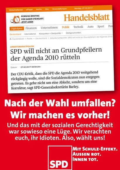 Bild im Layout eines möglichen SPD-Wahlplakates. Im oberen Bereich die Schlagzeile des Handelsblattes 'SPD will nicht an Grundpfeilern der Agenda 2010 rütteln.' Darunter mein Text: 'Nach der Wahl umfallen? Wir machen es vorher. Und das mit der sozialen Gerechtigkeit war sowieso eine Lüge. Wir verachten euch, ihr Idioten. Also, wählt uns!' -- SPD-Logo -- Mit Schulz-Effekt. Außen rot. Innen tot.