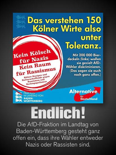 Agitationmaterial der AfD-Fraktion im Landtag von Baden-Württemberg -- Abbildung eines Bierdeckels, auf dem folgender Text gedruckt wurde: 'Kein Kölsch für Nazis -- Kein Raum für Rassismus -- Kölner Kneipen und Kulturschaffende gegen Rassismus und Rechtspopulismus'. Dazu der folgende Text der AfD: 'Das verstehen 150 Kölner Wirte also unter Toleranz. Mit 200.000 Bierdeckeln (links) wollen sie gezielt AfD-Wähler diskriminieren. (Das sagen sie auch noch ganz offen.)'. Darunter mein Text: 'Endlich! Die AfD-Fraktion im Landtag von Baden-Württemberg gesteht ganz offen ein, dass ihre Wähler entweder Nazis oder Rassisten sind.