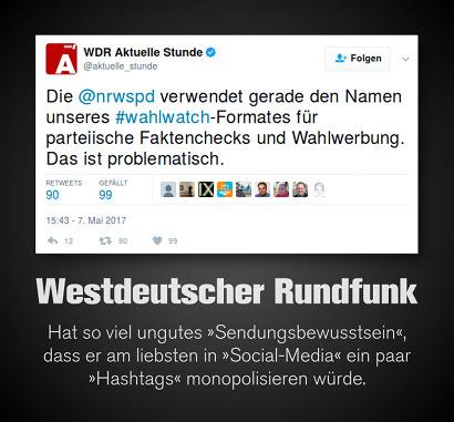 Tweet von @aktuelle_stunde, WDR Aktuelle Stunde, Verifizierter Account: 'Die @nrwspd verwendet gerade den Namen unseres #wahlwatch-Formates für parteiische Faktenchecks und Wahlwerbung. Das ist problematisch.' -- Dazu mein Text: Westdeutscher Rundfunk. Hat so viel ungutes 'Sendungsbewusstsein', dass er am liebsten in 'Social-Media' ein paar 'Hashtags' monopolisieren würde.