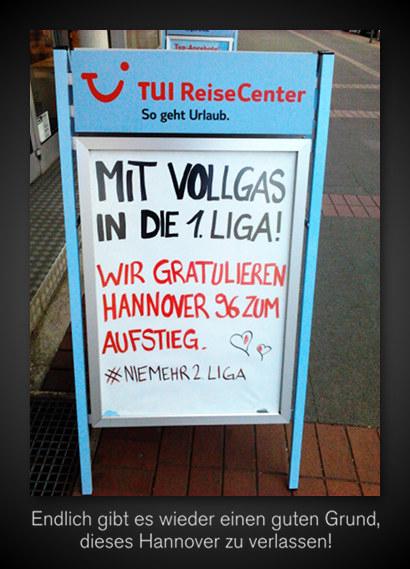 Werbetafel-Aufsteller vor einem Reisebüro -- TUI ReiseCenter -- So geht Urlaub. -- MIT VOLLGAS IN DIE 1. LIGA -- WIR GRATULIEREN HANNOVER 96 ZUM AUFSTIEG. -- #NIEMEHR2LIGA -- Dazu mein Text: Endlich gibt es wieder einen guten Grund, dieses Hannover zu verlassen!