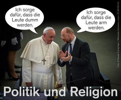 Foto von Martin Schulz und Papst Franziskus im Europäischen Parlament. Zu Papst Franziskus eine Sprechblase: 'Ich sorge dafür, dass die Leute dumm werden'. Zu Martin Schulz eine Sprechblase: 'Ich sorge dafür, dass die Leute arm werden'. Darunter der Text: 'Politik und Religion'.