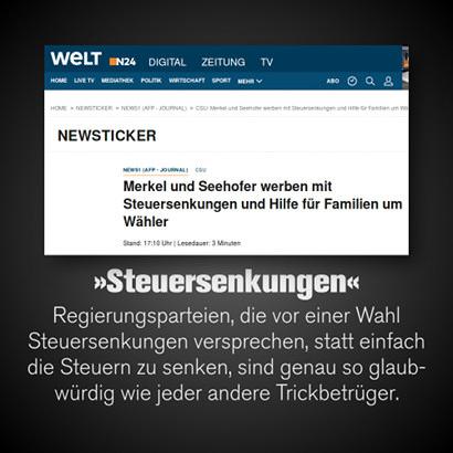 Schlagzeile Welt Online: Merkel und Seehofer werben mit Steuersenkungen und Hilfe für Familien um Wähler -- Dazu mein Text: 'Steuersenkungen' -- Regierungsparteien, die vor einer Wahl Steuersenkungen versprechen, statt einfach die Steuern zu senken, sind genau so glaubwürdig wie jeder andere Trickbetrüger.