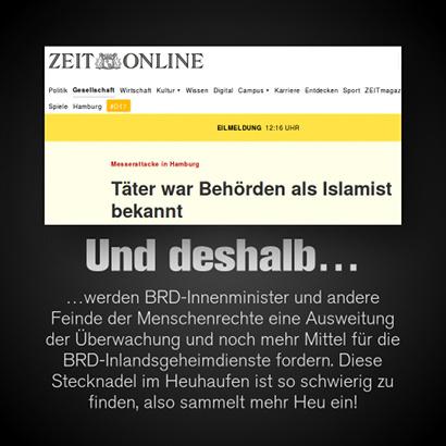 Screenshot -- Überschrift Zeit Online -- Messerstiche in Hamburg: Täter war Behörden als Islamist bekannt -- Dazu mein Text: Und deshalb werden BRD-Innenminister und andere Feinde der Menschenrechte eine Ausweitung der Überwachung und noch mehr Mittel für die BRD-Inlandsgeheimdienste fordern. Diese Stecknadel im Heuhaufen ist so schwierig zu finden, also sammelt mehr Heu ein!