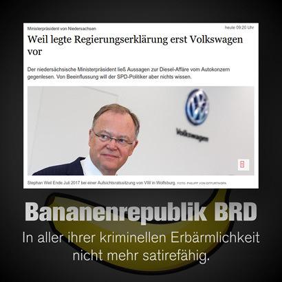 Schlagzeile: 'Ministerpräsident von Niedersachsen: Weil legte Regierungserklärung erst Volkswagen vor'. -- Der niedersächsische Ministerpräsident ließ Aussagen zur Diesel-Affäre vom Autokonzern gegenlesen. Von Beeinflussung will der SPD-Politiker aber nichts wissen. -- Dazu mein Text: 'Bananenrepublik BRD: In aller ihrer kriminellen Erbärmlichkeit nicht mehr satirefähig.'