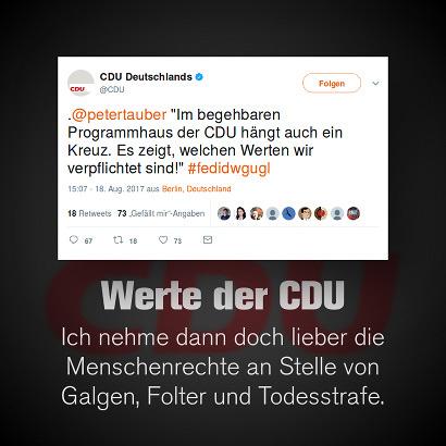Tweet von @cdu vom 18. August 2017, 15:07 Uhr: .@petertauber 'Im begehbaren Programmhaus der CDU hängt auch ein Kreuz. Es zeigt, welchen Werten wir verpflichtet sind!' #fedidwgugl -- Dazu mein Text: Werte der CDU -- Ich nehme dann doch lieber die Menschenrechte an Stelle von Galgen, Folter und Todesstrafe.