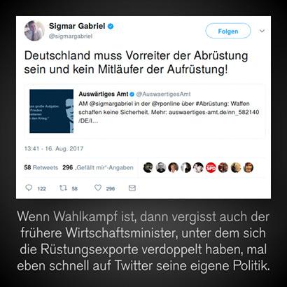 Tweet von Sigmar Gabriel, 16. August 2017, 13:41 Uhr: Deutschland muss Vorreiter der Abrüstung sein und kein Mitläufer der Aufrüstung. Darunter mein Text: Wenn Wahlkampf ist, dann vergisst auch der frühere Wirtschaftsminister, unter dem sich die Rüstungsexporte verdoppelt haben, mal eben schnell auf Twitter seine eigene Politik