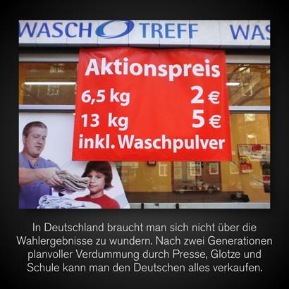 Werbung eines Waschsalons: Aktionspreis -- 6,5 kg 2 €, 13 kg 5 € inkl. Waschpulver -- Dazu mein Text: In Deutschland braucht man sich nicht über die Wahlergebnisse zu wundern. Nach zwei Generationen planvoller Verdummung durch Presse, Glotze und Schule kann man den Deutschen alles verkaufen.