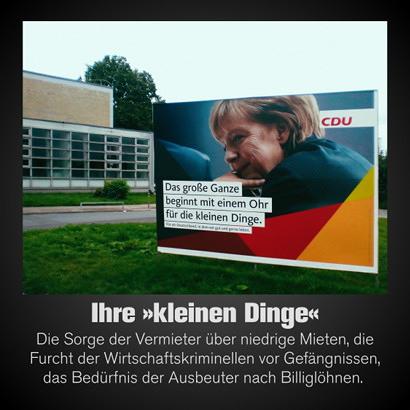 Personen-Wahlplakat Angela Merkel, CDU: Das große Ganze beginnt mit einem Ohr für die kleinen Dinge. -- Dazu mein Text: Ihre kleinen Dinge: Die Sorge der Vermieter über niedrige Mieten, die Furcht der Wirtschaftskriminellen vor Gefängnissen, das Bedürfnis der Ausbeuter nach Billiglöhnen