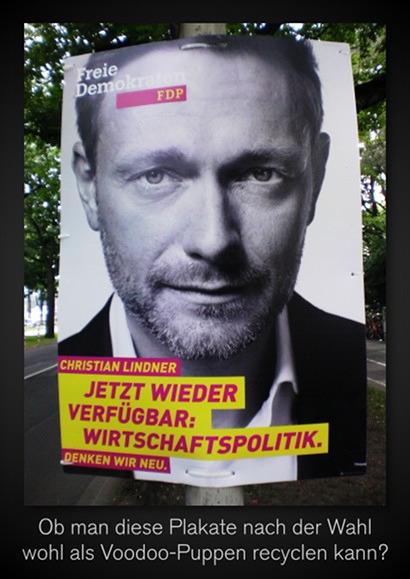 FDP-Personenwahlplakat Lindner -- Freie Demokraten FDP -- Christian Lindner -- Jetzt wieder verfügbar: Wirtschaftspolitik -- Denken wir neu -- Darunter mein Text: Ob man diese Plakate nach der Wahl wohl als Voodoo-Puppen recyclen kann?