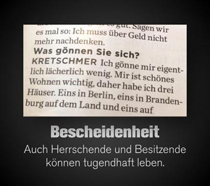 Zeitungsausschnitt: 'Was gönnen sie sich?' -- 'Ich gönne mir eigentlich lächerlich wenig. Mir ist schönes Wohnen wichtig, daher habe ich drei Häuser. Eins in Berlin, eins in Brandenburg auf dem Land und eins auf...' -- Darunter mein Text: Bescheidenheit. Auch Herrschende und Besitzende können tugendhaft leben.