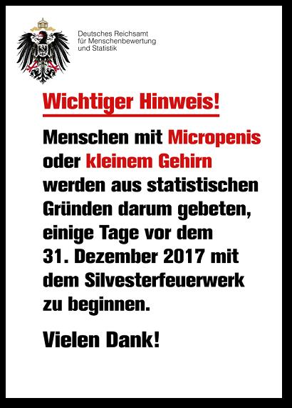 Deutsches Reichsamt für Menschenbewertung und Statistik -- Wichtiger Hinweis! -- Menschen mit Micropenis oder kleinem Gehirn werden aus statistischen Gründen darum gebeten, einige Tage vor dem 31. Dezember 2017 mit dem Silvesterfeuerwerk zu beginnen. Vielen Dank!