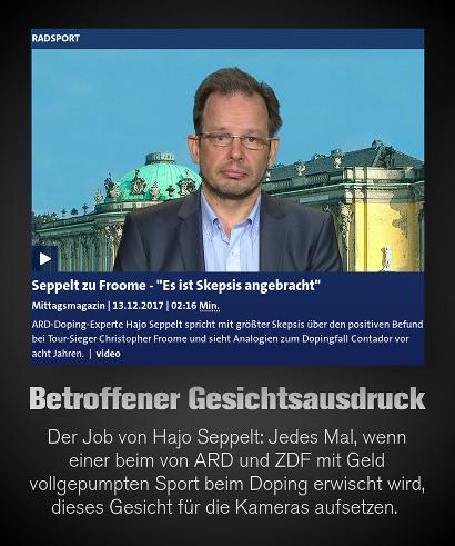 Screenshot ARD-Website -- Seppelt zu Froome: 'Es ist Skepsis angebracht'. -- ARD-Doping-Experte Hajo Seppelt spricht mit größter Skepsis über den positiven Befund bei Tour-Sieger Christopher Froome und sieht Analogien zum Dopingfall Contador vor acht Jahren. | Video -- Darunter mein Text: Betroffener Gesichtsausdruck. Der Job von Hajo Seppelt: Jedes Mal, wenn einer beim von ARD und ZDF mit Geld vollgepumpten Sport beim Doping erwischt wird, dieses Gesicht für die Kameras aufsetzen.