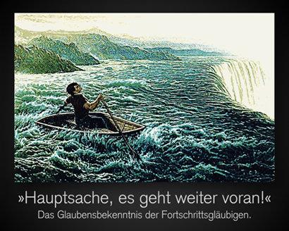 Zeichnung eines Mannes in einem Ruderboot, der auf einen Wasserfall zurast und verzweifelt gegen den Tod anrudert. Dazu der Text: »Hauptsache, es geht weiter voran« -- Das Glaubensbekenntnis der Fortschrittsgläubigen.