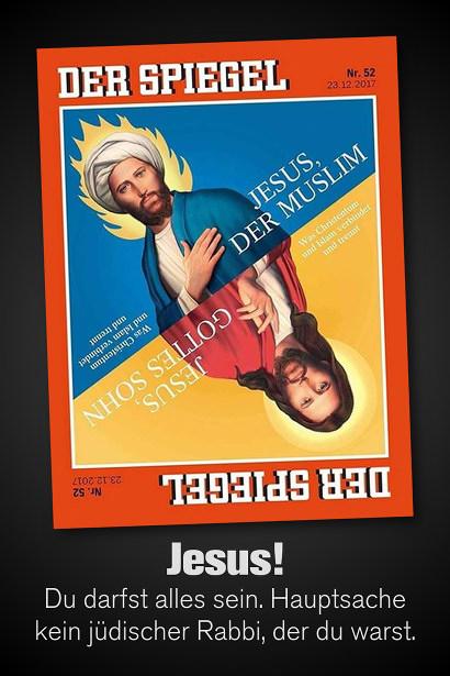 Titelbild des 'Spiegel' vom 23. Dezember 2017. Das Motiv ist ein Bild zum Umdrehen. Oben: 'Jesus, der Muslim', Umgedreht: 'Jesus, Gottes Sohn'. Mein Text dazu: 'Jesus! Du darfst alles sein. Hauptsache kein jüdischer Rabbi, der du warst.'.