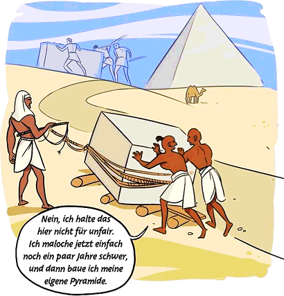Zwei Arbeiter, beaufsichtigt von einem Antreiber mit Peitsche, transportieren einen großen Steinblock zu einer Pyramidenbaustelle. Der eine Arbeiter sagt zum anderen: 'Nein, ich halte das hier nicht für unfair. Ich maloche jetzt einfach noch ein paar Jahre schwer, und dann baue ich meine eigene Pyramide'.