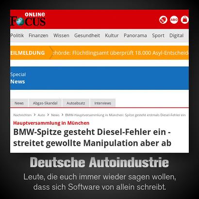 Schlagzeile Focus Online: Hauptversammlung in München: BMW-Spitze gesteht Diesel-Fehler ein - streitet gewollte Manipulation aber ab -- Dazu mein Text: Deutsche Autoindustrie: Leute, die euch immer wieder sagen wollen, dass sich Software von allein schreibt.